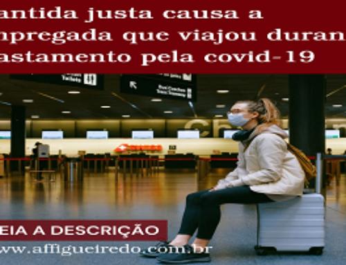 MANTIDA JUSTA CAUSA A EMPREGADA QUE VIAJOU DURANTE AFASTAMENTO PELA COVID-19