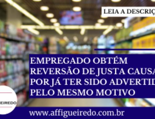 EMPREGADO OBTÉM REVERSÃO DE JUSTA CAUSA POR JÁ TER SIDO ADVERTIDO PELO MESMO MOTIVO
